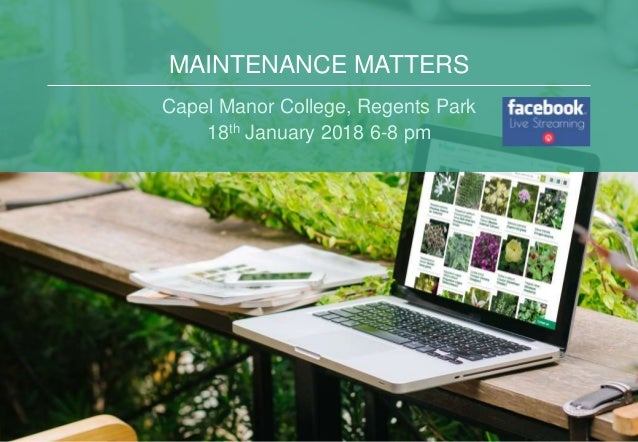 MAINTENANCE MATTERS Capel Manor College, Regents Park 18th January 2018 6-8 pm