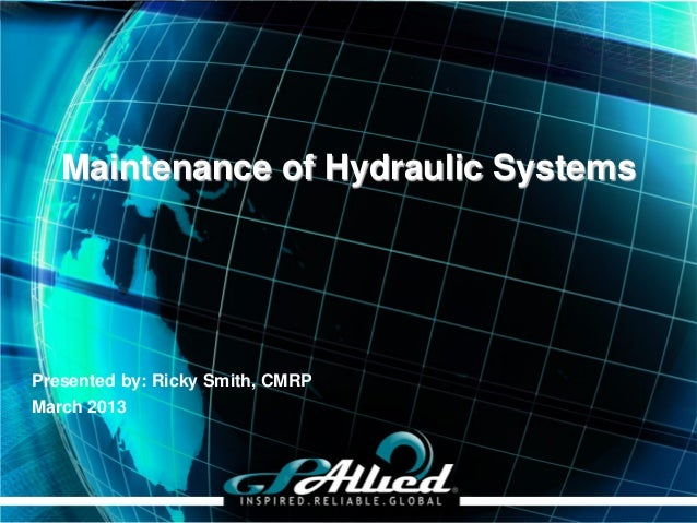 Maintenance of Hydraulic SystemsPresented by: Ricky Smith, CMRPMarch 2013                                  Copyright 2013 ...