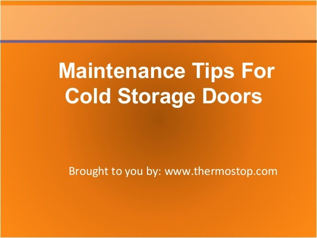 Brought to you by: www.thermostop.com Maintenance Tips For Cold Storage Doors