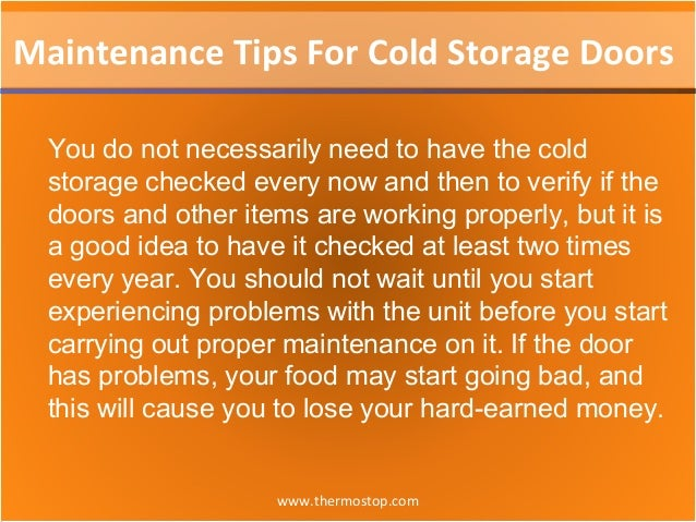 www.thermostop.com Maintenance Tips For Cold Storage Doors You do not necessarily need to have the cold storage checked ev...