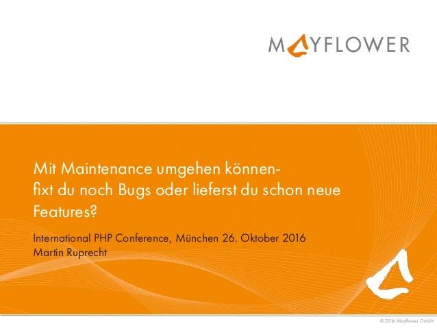 © 2016 Mayflower GmbH International PHP Conference, München 26. Oktober 2016 Martin Ruprecht Mit Maintenance umgehen könne...