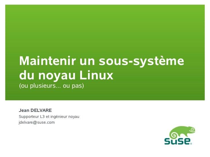 Maintenir un sous-systèmedu noyau Linux(ou plusieurs... ou pas)Jean DELVARESupporteur L3 et ingénieur noyaujdelvare@suse.com