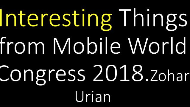 Interesting Things from Mobile World Congress 2018.Zohar Urian