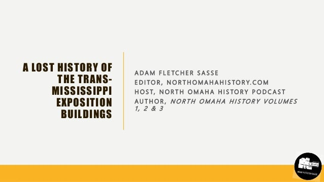 A LOST HISTORY OF THE TRANS- MISSISSIPPI EXPOSITION BUILDINGS A D A M F L E T C H E R S A S S E E D I T O R , N O R T H O ...