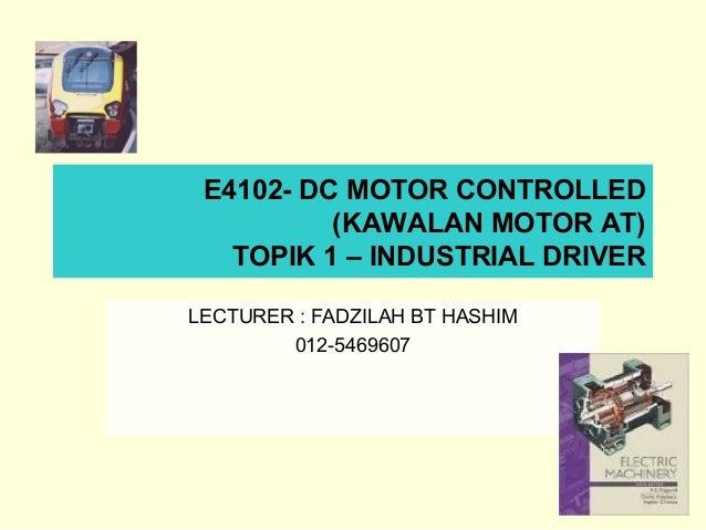 E4102- DC MOTOR CONTROLLED (KAWALAN MOTOR AT) TOPIK 1 – INDUSTRIAL DRIVER LECTURER : FADZILAH BT HASHIM 012-5469607