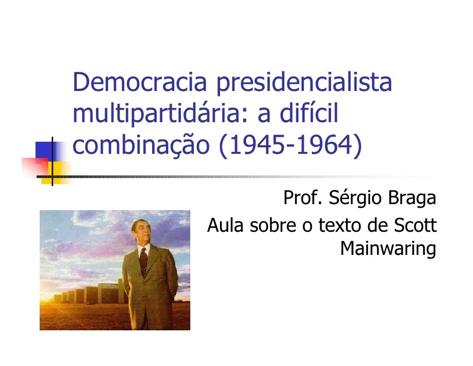 Democracia presidencialista multipartidária: a difícil combinação (1945-1964)                     Prof. Sérgio Braga      ...