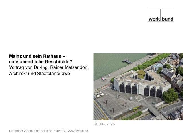 Mainz und sein Rathaus –eine unendliche Geschichte?Vortrag von Dr.-Ing. Rainer Metzendorf,Architekt und Stadtplaner dwb   ...