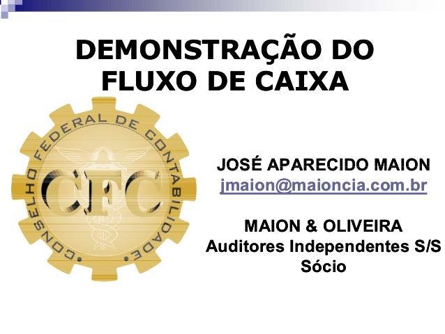 DEMONSTRAÇÃO DO  FLUXO DE CAIXA  JOSÉ APARECIDO MAION  jmaion@maioncia.com.br  MAION & OLIVEIRA  Auditores Independentes S...