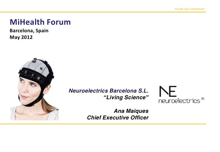 Private and ConfidentialMiHealth ForumBarcelona, SpainMay 2012                   Neuroelectrics Barcelona S.L.            ...