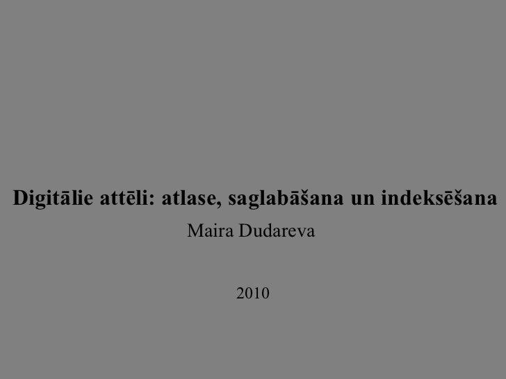 Digitālie attēli: atlase, saglabāšana un indeksēšana Maira Dudareva   2010