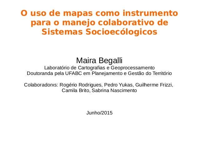 O uso de mapas como instrumento para o manejo colaborativo de Sistemas Socioecólogicos Maira Begalli Laboratório de Cartog...