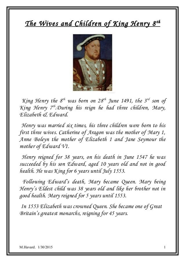 The Wives and Children of King Henry 8th King Henry the 8th was born on 28th June 1491, the 3rd son of King Henry 7th .Dur...