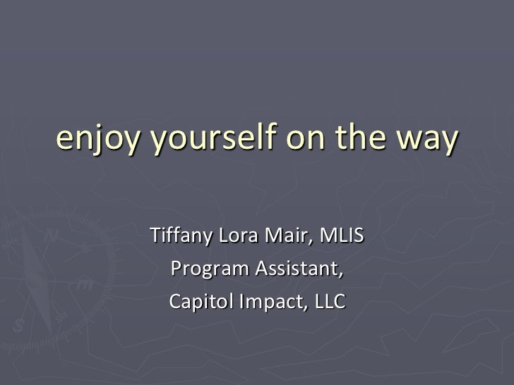 enjoy yourself on the way     Tiffany Lora Mair, MLIS        Program Assistant,       Capitol Impact, LLC