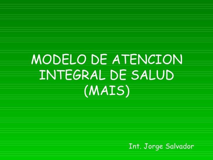 MODELO DE ATENCION INTEGRAL DE SALUD (MAIS) Int. Jorge Salvador
