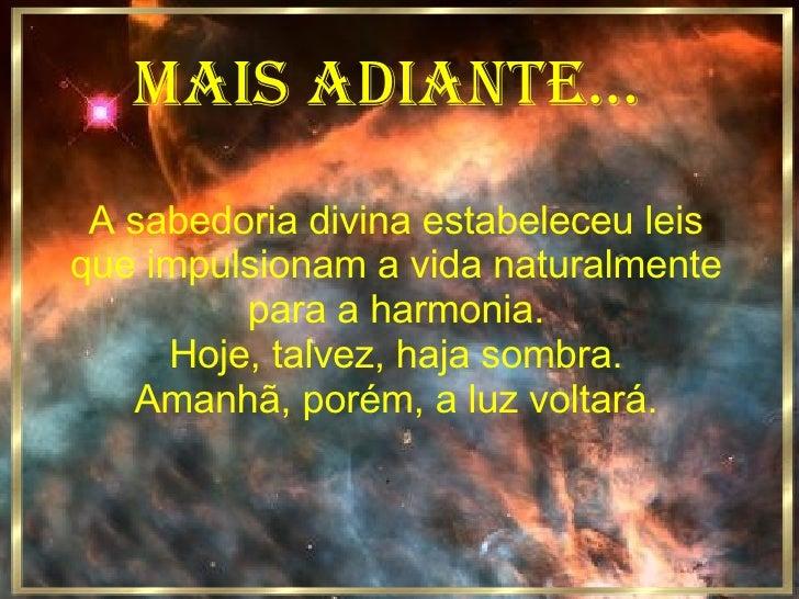 MAIS ADIANTE... A sabedoria divina estabeleceu leis que impulsionam a vida naturalmente para a harmonia. Hoje, talvez, haj...