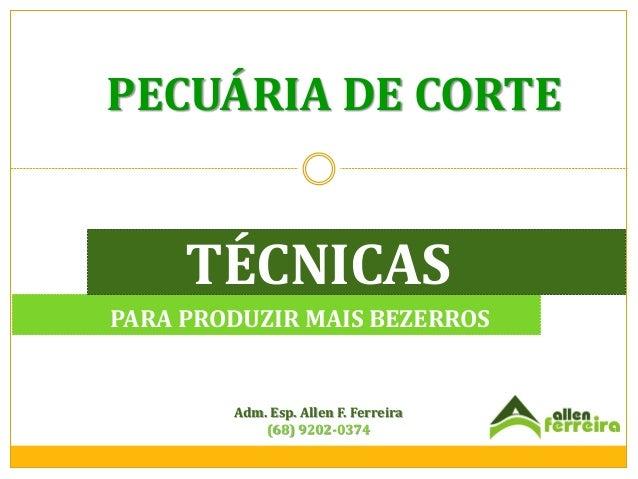 PECUÁRIA DE CORTE  TÉCNICAS PARA PRODUZIR MAIS BEZERROS  Adm. Esp. Allen F. Ferreira (68) 9202-0374
