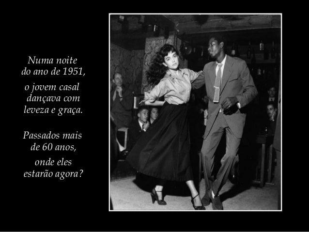 Numa noite do ano de 1951, o jovem casal dançava com leveza e graça. Passados mais de 60 anos, onde eles estarão agora?
