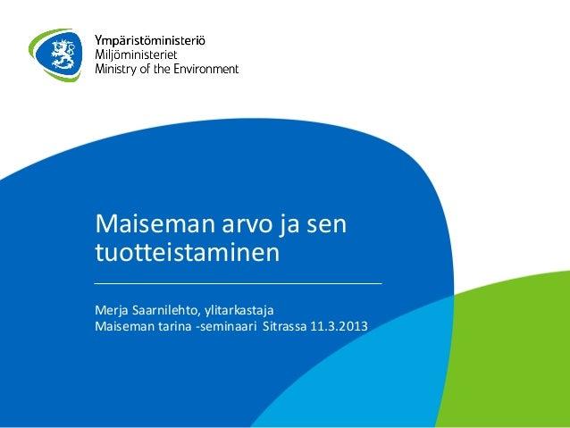 Maiseman arvo ja sentuotteistaminenMerja Saarnilehto, ylitarkastajaMaiseman tarina -seminaari Sitrassa 11.3.2013