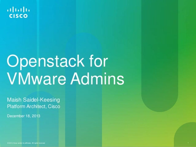 Openstack for VMware Admins Maish Saidel-Keesing Platform Architect, Cisco December 18, 2013  © 2013 Cisco and/or its affi...