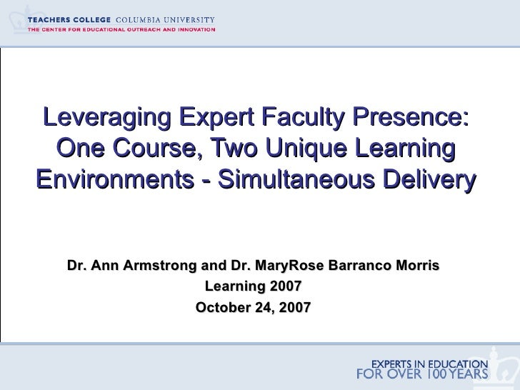 Leveraging Expert Faculty Presence: One Course, Two Unique Learning Environments - Simultaneous Delivery Dr. Ann Armstrong...