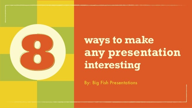 ways to make any presentation interesting8 By: Big Fish Presentations