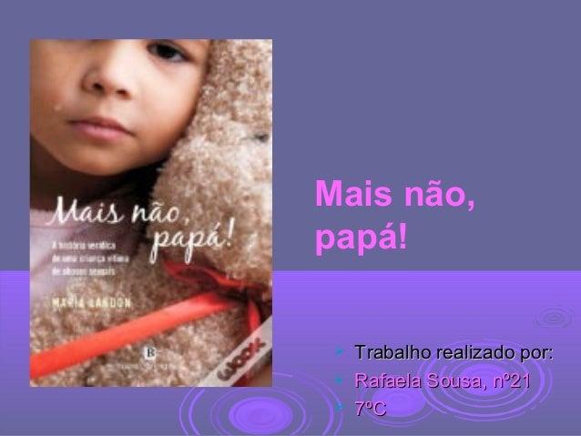  Trabalho realizado por:Trabalho realizado por:  Rafaela Sousa, nº21Rafaela Sousa, nº21  7ºC7ºC Mais não, papá!