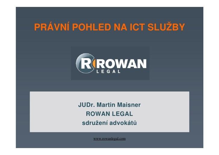 PRÁVNÍ POHLED NA ICT SLUŽBY             JUDr. Martin Maisner MANAGEMENT SMLUV V IT           ROWAN LEGAL       Odborný sem...