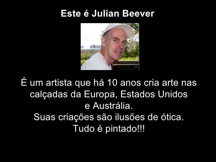 Este é Julian BeeverÉ um artista que há 10 anos cria arte nas  calçadas da Europa, Estados Unidos               e Austráli...