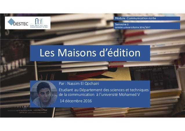 Les Maisons d'édition Par : Nassim El Qochairi Etudiant au Département des sciences et techniques de la communication à l'...