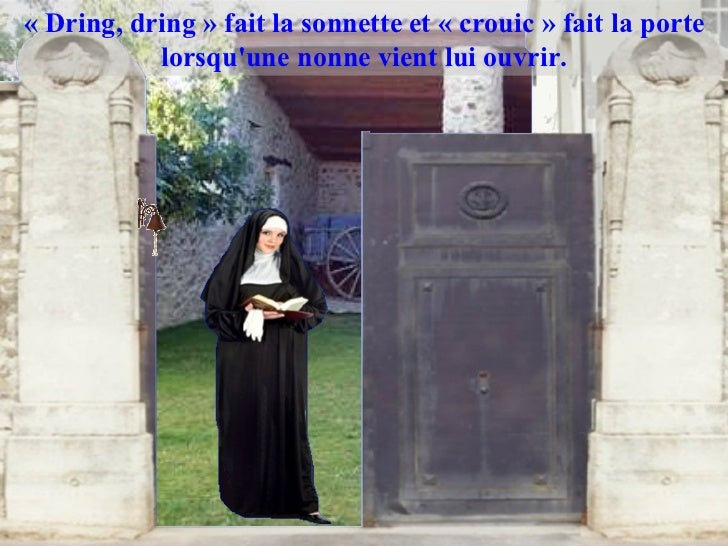 «Dring, dring» fait la sonnette et «crouic» fait la porte lorsqu'une nonne vient lui ouvrir.