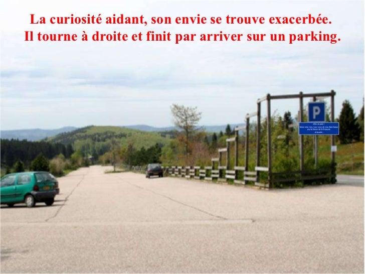 La curiosité aidant, son envie se trouve exacerbée.  Il tourne à droite et finit par arriver sur un parking.