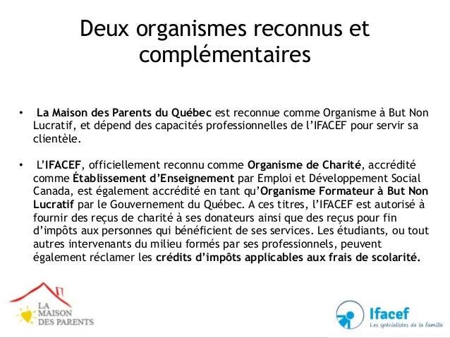 Deux organismes reconnus et complémentaires • La Maison des Parents du Québec est reconnue comme Organisme à But Non Lucra...