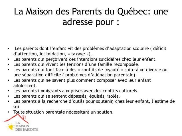 La Maison des Parents du Québec: une adresse pour : • Les parents dont l'enfant vit des problèmes d'adaptation scolaire ( ...