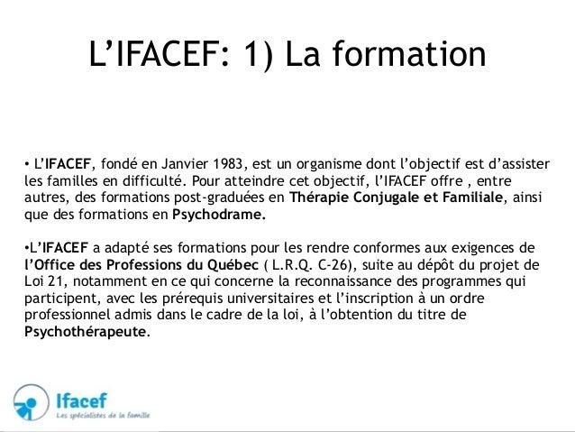 L'IFACEF: 1) La formation • L'IFACEF, fondé en Janvier 1983, est un organisme dont l'objectif est d'assister les familles ...