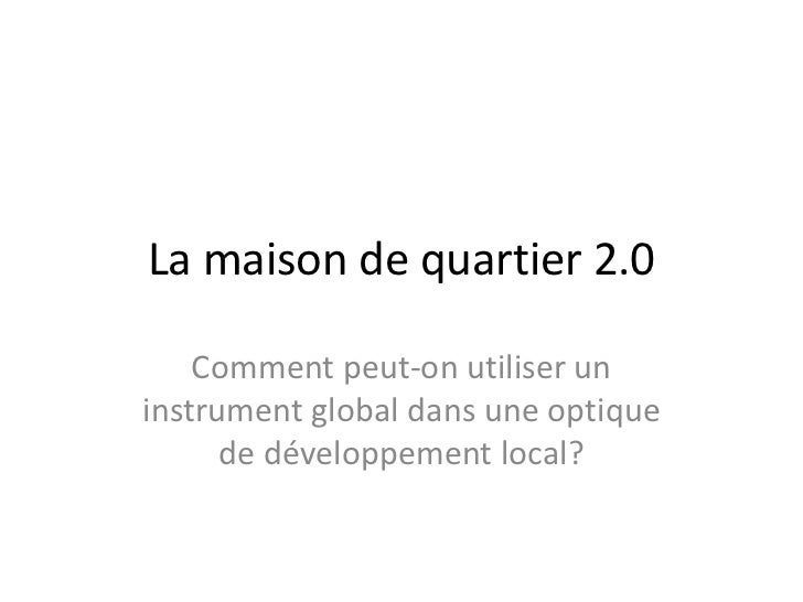 La maison de quartier 2.0    Comment peut-on utiliser uninstrument global dans une optique      de développement local?
