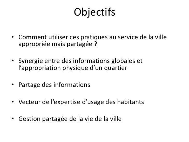 Objectifs• Comment utiliser ces pratiques au service de la ville  appropriée mais partagée ?• Synergie entre des informati...
