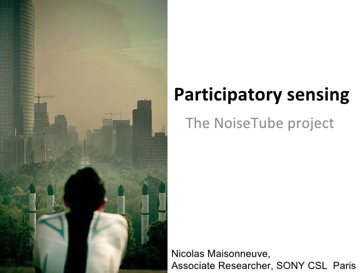 Participatory sensing The NoiseTube project Nicolas Maisonneuve,  Associate Researcher, SONY CSL  Paris