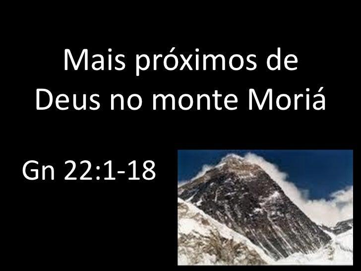 Mais próximos deDeus no monte MoriáGn 22:1-18