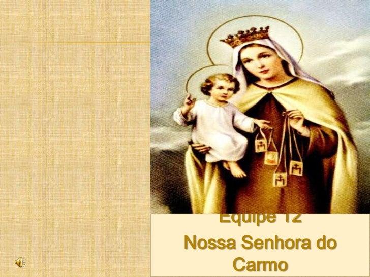 Equipe 12<br />Nossa Senhora do Carmo<br />