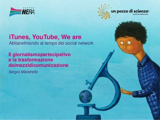 iTunes, YouTube, We areAbitareilmondo al tempo dei social networkIl giornalismopartecipativoe la trasformazionedeimezzidic...