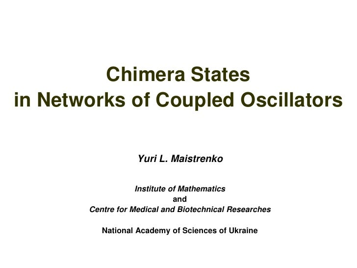 Chimera States in Networks of Coupled Oscillators                     Yuri L. Maistrenko                     Institute of ...