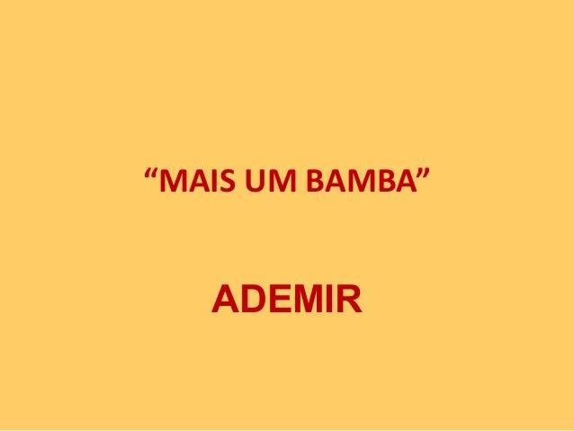"""""""MAIS UM BAMBA""""  ADEMIR"""