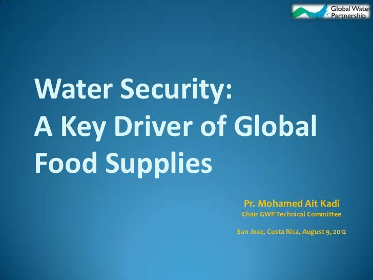 Water Security:A Key Driver of GlobalFood Supplies                 Pr. Mohamed Ait Kadi                Chair GWP Technical...