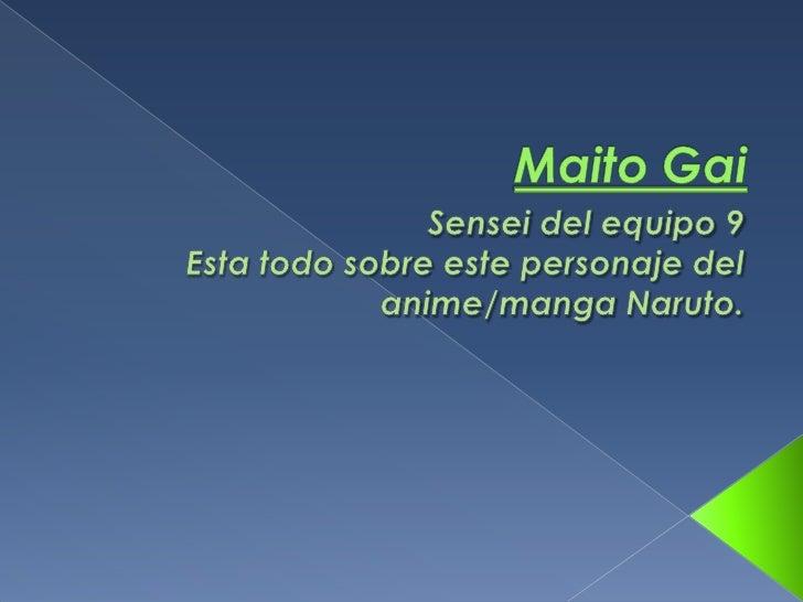 MaitoGai<br />Sensei del equipo 9<br />Esta todo sobre este personaje del anime/manga Naruto.<br />