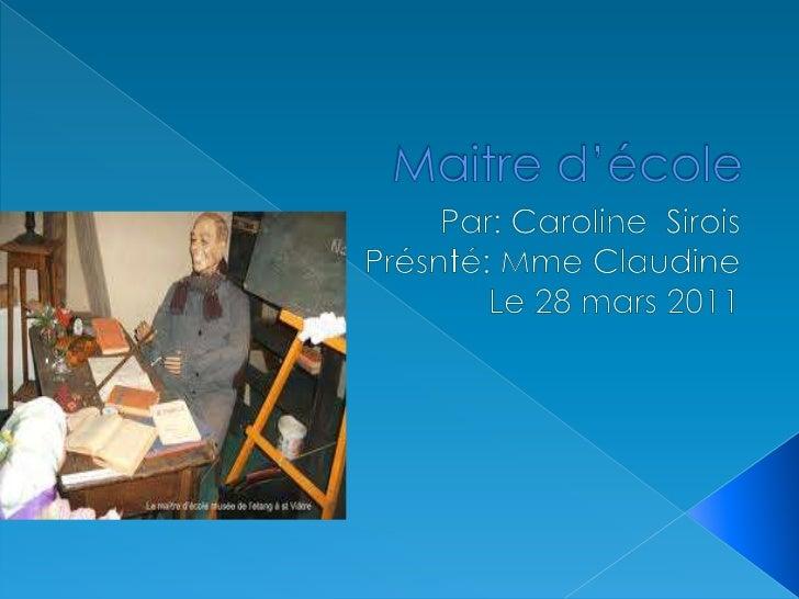 Maitre d'école <br />Par: Caroline  Sirois<br />Présnté: Mme Claudine <br />Le 28 mars 2011<br />
