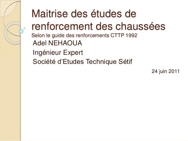 Maitrise des études de renforcement des chaussées Selon le guide des renforcements CTTP 1992 Adel NEHAOUA Ingénieur Expert...