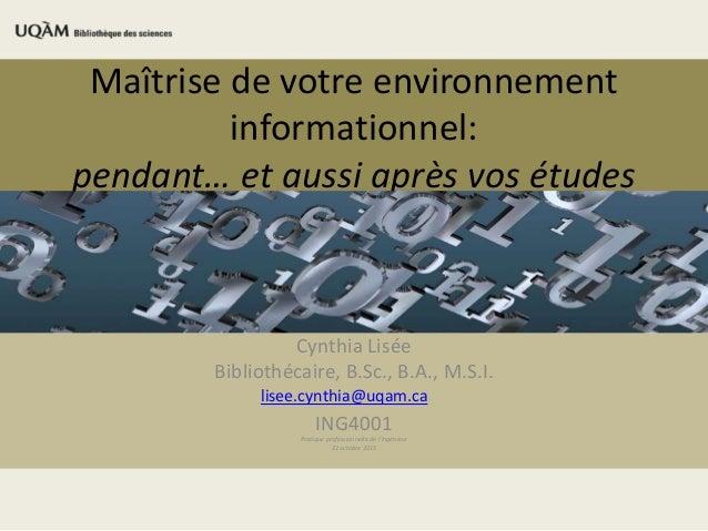 Maîtrise de votre environnement informationnel: pendant… et aussi après vos études Cynthia Lisée Bibliothécaire, B.Sc., B....