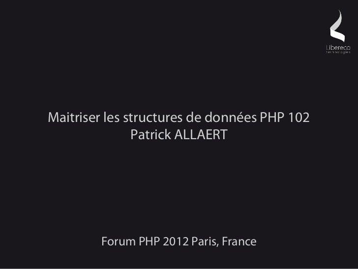 Maitriser les structures de données PHP 102               Patrick ALLAERT        Forum PHP 2012 Paris, France