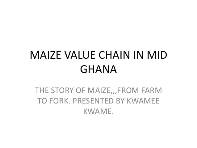 MAIZE VALUE CHAIN IN MID GHANA THE STORY OF MAIZE,,,FROM FARM TO FORK. PRESENTED BY KWAMEE KWAME.