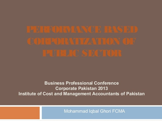 PERFORMANCE BASED CORPORATIZATION OF PUBLIC SECTOR Business Professional Conference Corporate Pakistan 2013 Institute of C...